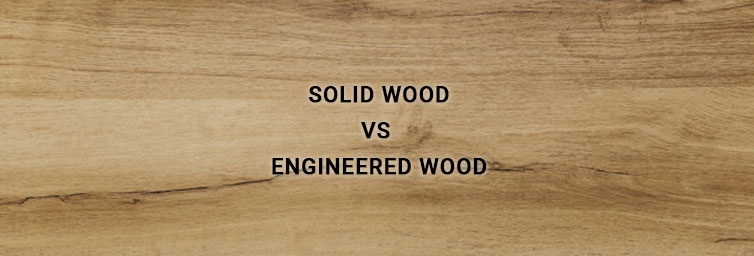 Solid Wood vs. Engineered Wood - Which one to Choose?